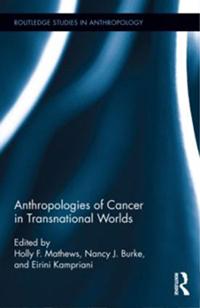 Anthropologies of Cancer in Transnational Worlds - Mathews, Burke, Kampriani